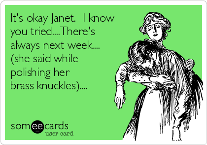 It's okay Janet.  I know you tried....There's  always next week.... (she said while polishing her  brass knuckles)....