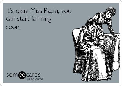 It's okay Miss Paula, you can start farming soon.