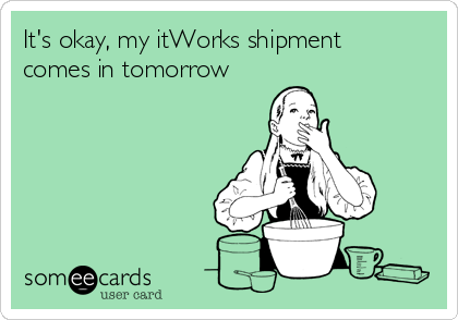 It's okay, my itWorks shipment comes in tomorrow