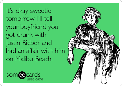 It's okay sweetie tomorrow I'll tell your boyfriend you got drunk with Justin Bieber and had an affair with him on Malibu Beach.