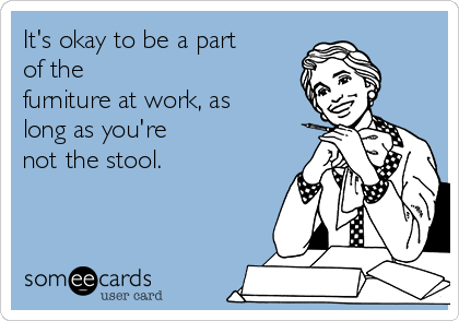 It's okay to be a part of the furniture at work, as long as you're not the stool.