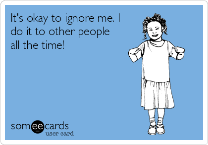 It's okay to ignore me. I do it to other people all the time!