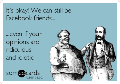 It's okay! We can still be Facebook friends...  ...even if your opinions are ridiculous and idiotic.