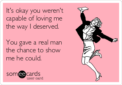 It's okay you weren't capable of loving me the way I deserved.  You gave a real man the chance to show me he could.