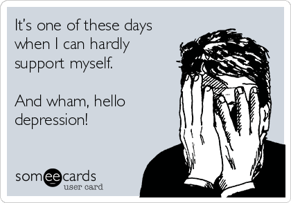 It's one of these days when I can hardly support myself.  And wham, hello depression!