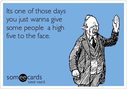 Its one of those days you just wanna give some people  a high five to the face.