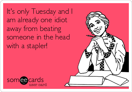 It's only Tuesday and I am already one idiot away from beating someone in the head with a stapler!