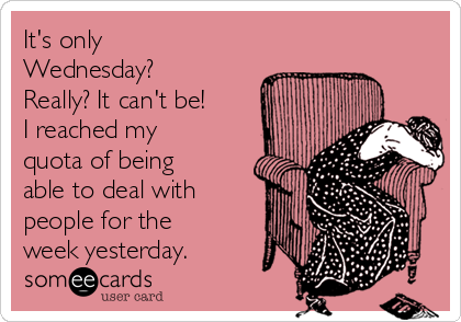It's only Wednesday? Really? It can't be! I reached my quota of being able to deal with people for the week yesterday.