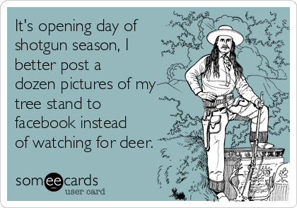 It's opening day of shotgun season, I better post a dozen pictures of my tree stand to facebook instead of watching for deer.