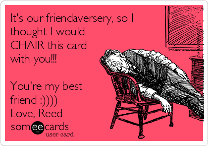 It's our friendaversery, so I thought I would CHAIR this card with you!!!  You're my best friend :)))) Love, Reed
