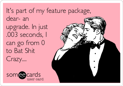 It's part of my feature package, dear- an upgrade. In just .003 seconds, I can go from 0 to Bat Shit Crazy....