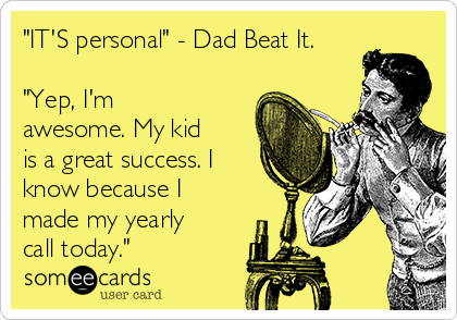 """""""IT'S personal"""" - Dad Beat It.  """"Yep, I'm awesome. My kid is a great success. I know because I made my yearly call today."""""""