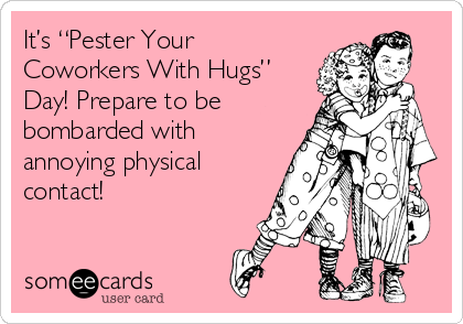 "It's ""Pester Your Coworkers With Hugs"" Day! Prepare to be bombarded with annoying physical contact!"