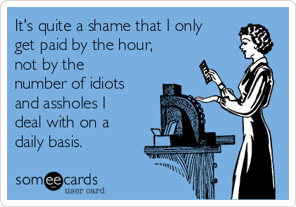 It's quite a shame that I only get paid by the hour, not by the number of idiots and assholes I deal with on a daily basis.