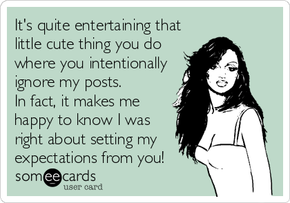 It's quite entertaining that little cute thing you do where you intentionally ignore my posts.  In fact, it makes me happy to know I was right about setting my expectations from you!
