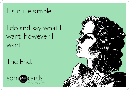 It's quite simple...  I do and say what I want, however I want.   The End.