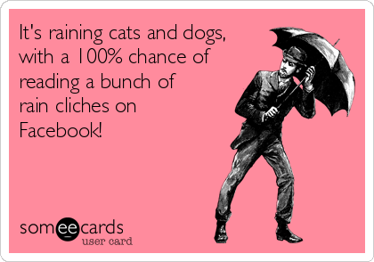 It's raining cats and dogs, with a 100% chance of reading a bunch of rain cliches on Facebook!
