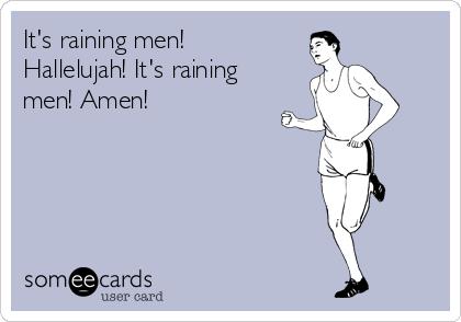 It's raining men! Hallelujah! It's raining men! Amen!