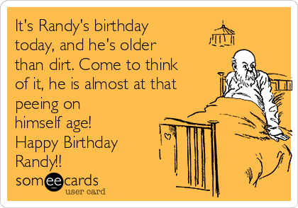 It's Randy's birthday today, and he's older than dirt. Come to think of it, he is almost at that peeing on himself age! Happy Birthday Randy!!