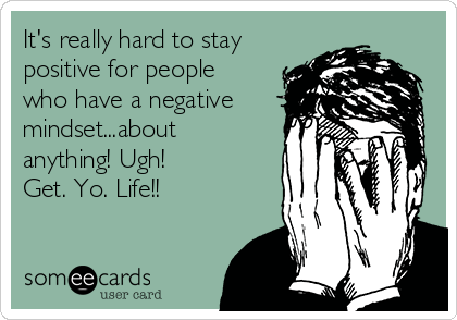 It's really hard to stay positive for people who have a negative mindset...about anything! Ugh!  Get. Yo. Life!!