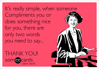 It's really simple, when someone  Compliments you or does something nice for you, there are only two words you need to say...  THANK YOU!