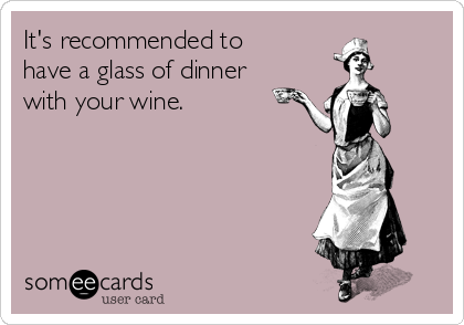 It's recommended to have a glass of dinner with your wine.