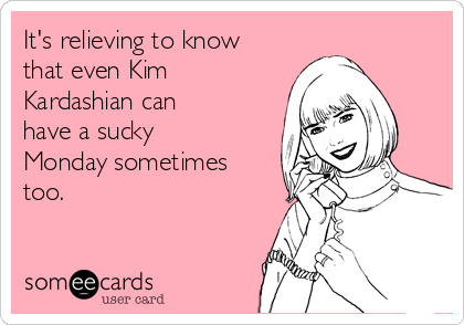 It's relieving to know that even Kim Kardashian can have a sucky Monday sometimes too.