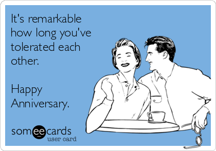 It's remarkable how long you've tolerated each other.  Happy Anniversary.
