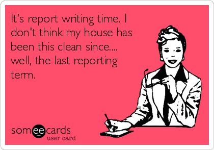It's report writing time. I don't think my house has been this clean since.... well, the last reporting term.