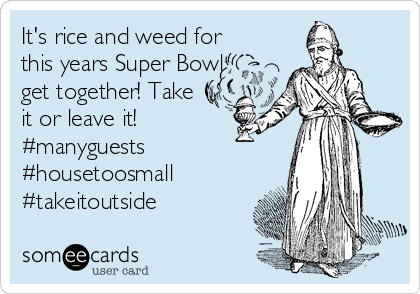 It's rice and weed for this years Super Bowl get together! Take it or leave it!  #manyguests #housetoosmall #takeitoutside