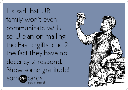 It's sad that UR family won't even communicate w/ U, so U plan on mailing the Easter gifts, due 2 the fact they have no decency 2 respond.  Show some gratitude!