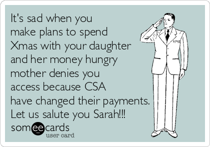 It's sad when you make plans to spend Xmas with your daughter and her money hungry mother denies you access because CSA have changed their payments. Let us salute you Sarah!!!