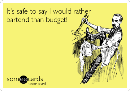 It's safe to say I would rather bartend than budget!