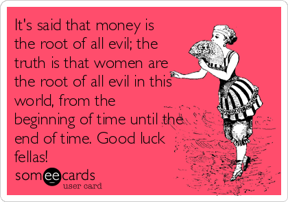 It's said that money is the root of all evil; the truth is that women are the root of all evil in this world, from the beginning of time until the end of time. Good luck fellas!