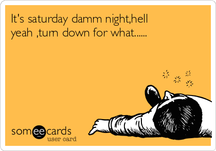 It's saturday damm night,hell yeah ,turn down for what......
