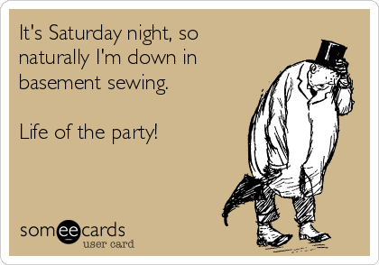 It's Saturday night, so naturally I'm down in  basement sewing.  Life of the party!