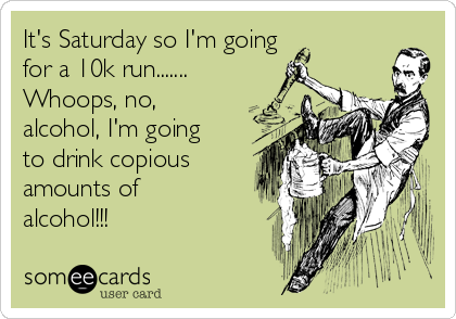 It's Saturday so I'm going  for a 10k run....... Whoops, no, alcohol, I'm going to drink copious amounts of alcohol!!!