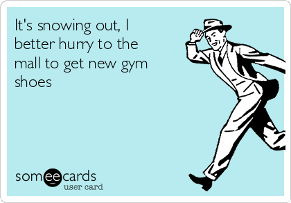 It's snowing out, I better hurry to the mall to get new gym shoes