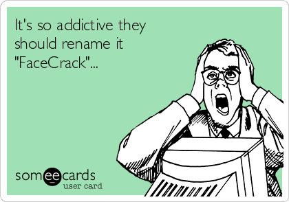 "It's so addictive they should rename it ""FaceCrack""..."