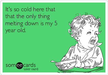 It's so cold here that that the only thing melting down is my 5 year old.