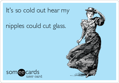 It's so cold out hear my  nipples could cut glass.