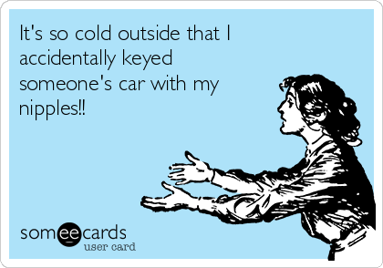 It's so cold outside that I accidentally keyed  someone's car with my nipples!!