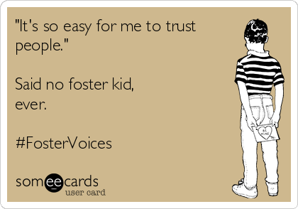 """It's so easy for me to trust people.""  Said no foster kid,  ever.  #FosterVoices"