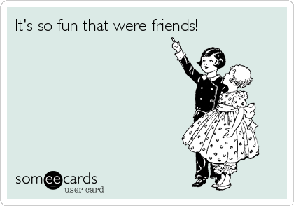 It's so fun that were friends!
