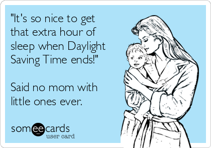"""""""It's so nice to get  that extra hour of sleep when Daylight Saving Time ends!""""  Said no mom with little ones ever."""