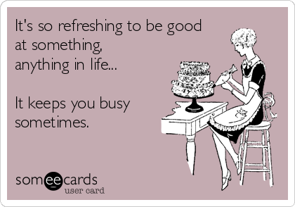 It's so refreshing to be good at something, anything in life...  It keeps you busy sometimes.