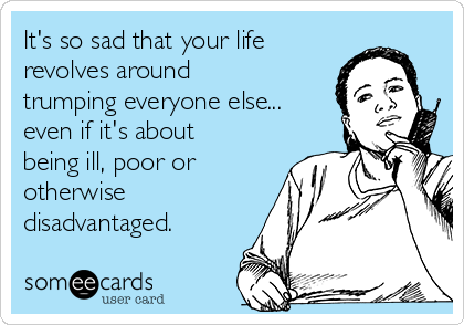 It's so sad that your life revolves around trumping everyone else... even if it's about being ill, poor or otherwise disadvantaged.