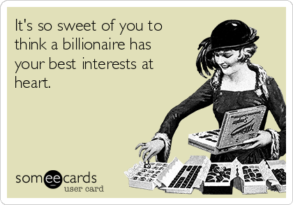 It's so sweet of you to think a billionaire has your best interests at heart.