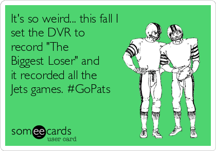 "It's so weird... this fall I set the DVR to record ""The Biggest Loser"" and it recorded all the Jets games. #GoPats"