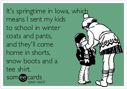 It's springtime in Iowa, which means I sent my kids to school in winter coats and pants, and they'll come home in shorts, snow boots and a tee shirt.